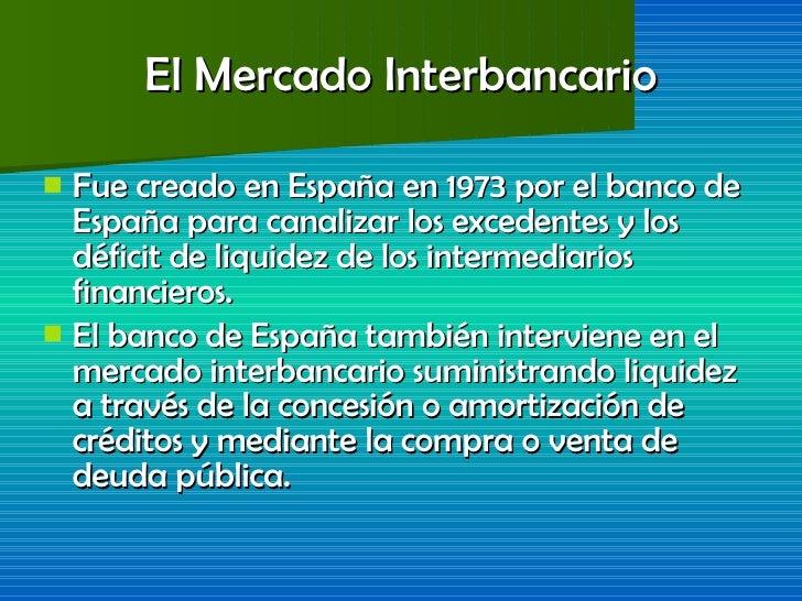 El Mercado Interbancario <ul><li>Fue creado en España en 1973 por el banco de España para canalizar los excedentes y los d...