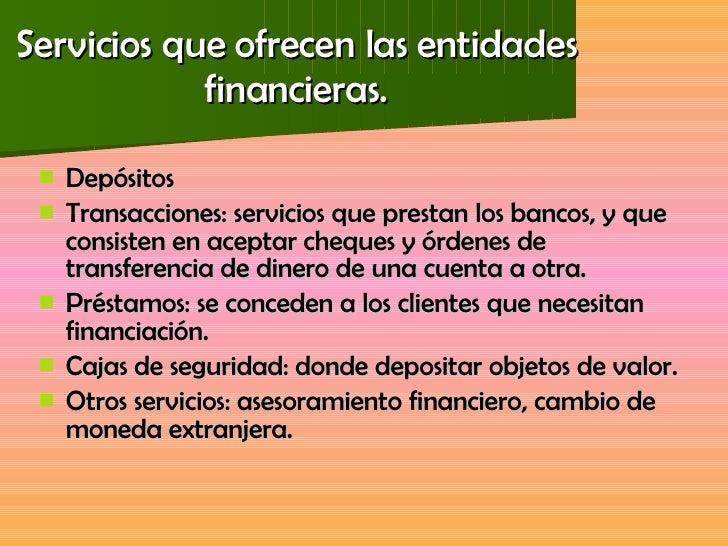Servicios que ofrecen las entidades financieras. <ul><li>Depósitos </li></ul><ul><li>Transacciones: servicios que prestan ...