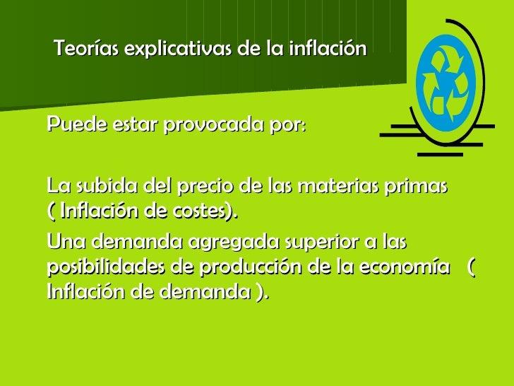 Teorías explicativas de la inflación <ul><li>Puede estar provocada por: </li></ul><ul><li>La subida del precio de las mate...