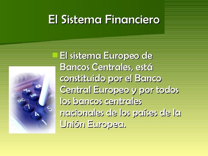 El Sistema Financiero <ul><li>El sistema Europeo de Bancos Centrales, está constituido por el Banco Central Europeo y por ...