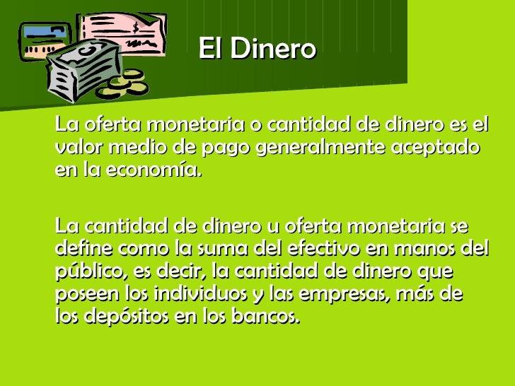 El Dinero <ul><li>La oferta monetaria o cantidad de dinero es el valor medio de pago generalmente aceptado en la economía....