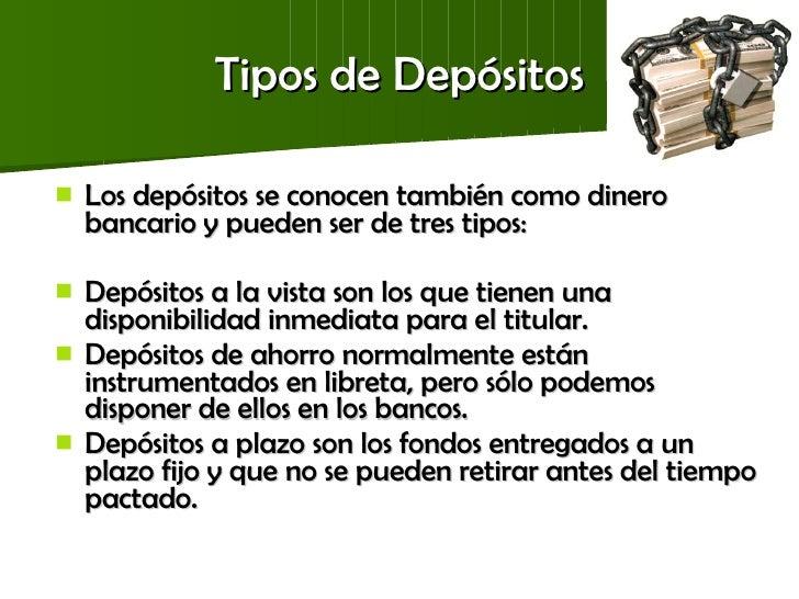 Tipos de Depósitos <ul><li>Los depósitos se conocen también como dinero bancario y pueden ser de tres tipos: </li></ul><ul...