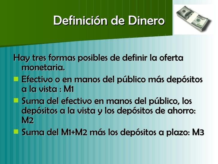Definición de Dinero <ul><li>Hay tres formas posibles de definir la oferta monetaria. </li></ul><ul><li>Efectivo o en mano...