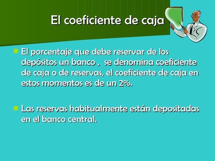 El coeficiente de caja <ul><li>El porcentaje que debe reservar de los depósitos un banco ,  se denomina coeficiente de caj...