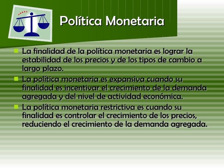 Política Monetaria <ul><li>La finalidad de la política monetaria es lograr la estabilidad de los precios y de los tipos de...