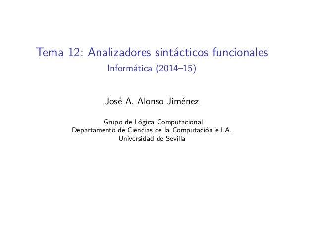 Tema 12: Analizadores sintácticos funcionales Informática (2014–15) José A. Alonso Jiménez Grupo de Lógica Computacional D...