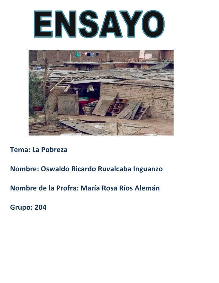 Tema: La PobrezaNombre: Oswaldo Ricardo Ruvalcaba InguanzoNombre de la Profra: María Rosa Ríos AlemánGrupo: 204