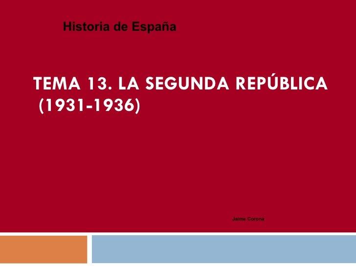 TEMA 13.  LA SEGUNDA REPÚBLICA  (1931-1936) Historia de España Jaime Corona