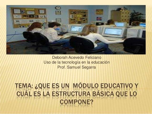 TEMA: ¿QUE ES UN MÓDULO EDUCATIVO YCUÁL ES LA ESTRUCTURA BÁSICA QUE LOCOMPONE?Deborah Acevedo FelicianoUso de la tecnologí...