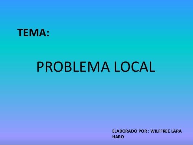 TEMA:PROBLEMA LOCALELABORADO POR : WILFFREE LARAHARO
