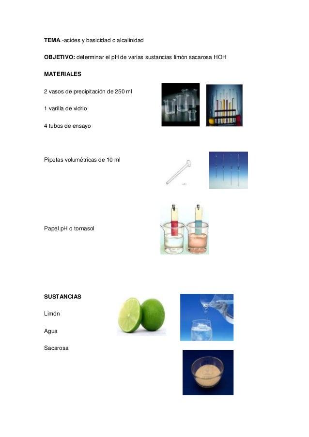 TEMA.-acides y basicidad o alcalinidad OBJETIVO: determinar el pH de varias sustancias limón sacarosa HOH MATERIALES 2 vas...