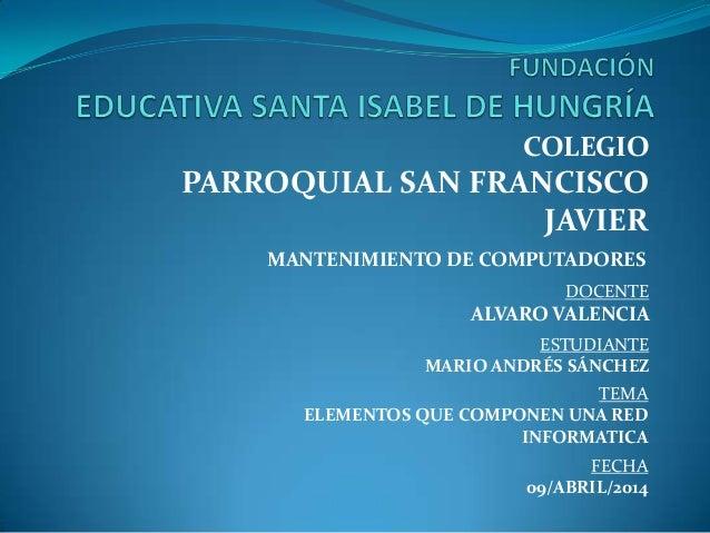 MANTENIMIENTO DE COMPUTADORES COLEGIO PARROQUIAL SAN FRANCISCO JAVIER DOCENTE ALVARO VALENCIA ESTUDIANTE MARIO ANDRÉS SÁNC...