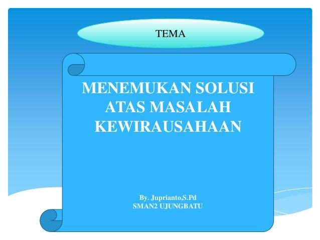 MENEMUKAN SOLUSI ATAS MASALAH KEWIRAUSAHAAN By. Juprianto,S.Pd SMAN2 UJUNGBATU TEMA
