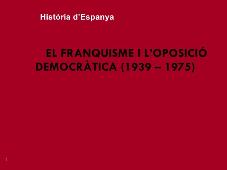 EL FRANQUISME I L'OPOSICIÓ DEMOCRÀTICA (1939 – 1975) Història d'Espanya