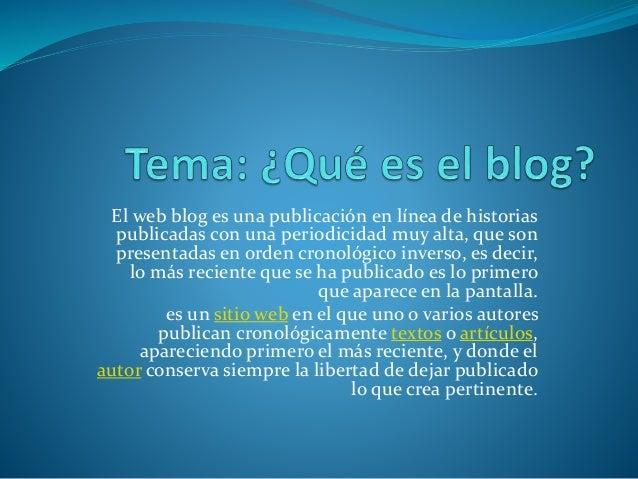 El web blog es una publicación en línea de historias publicadas con una periodicidad muy alta, que son presentadas en orde...