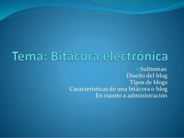 Subtemas: Diseño del blog Tipos de blogs Características de una bitácora o blog En cuanto a administración