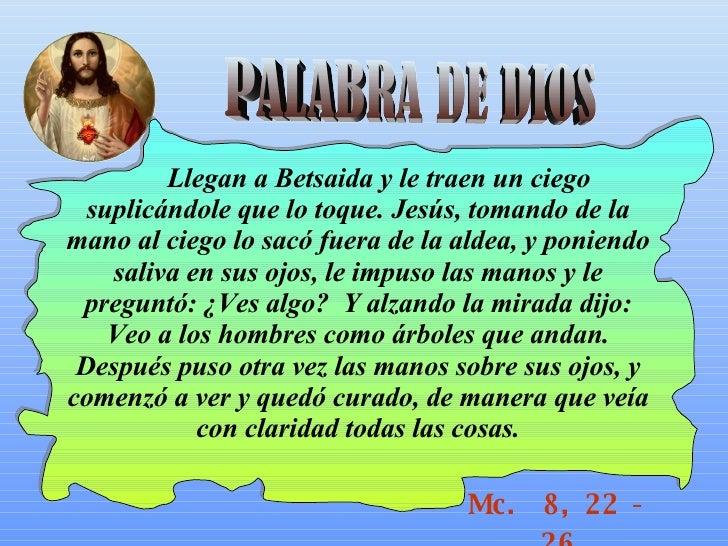 PALABRA DE DIOS Mc.  8, 22 - 26 Llegan a Betsaida y le traen un ciego suplicándole que lo toque. Jesús, tomando de la mano...