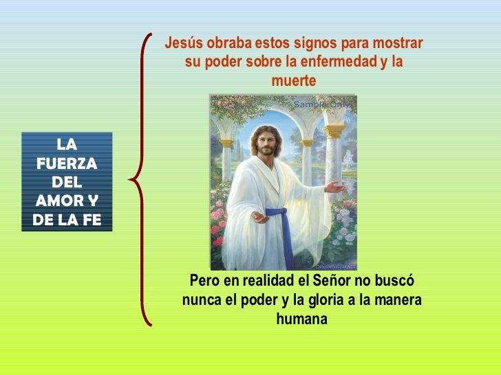 LA FUERZA DEL AMOR Y DE LA FE Jesús obraba estos signos para mostrar su poder sobre la enfermedad y la muerte Pero en real...