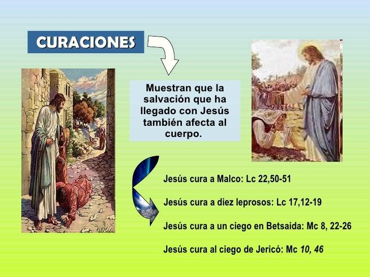 Muestran que la salvación que ha llegado con Jesús también afecta al cuerpo.   <ul><ul><li>Jesús cura a Malco: Lc 22,50-51...