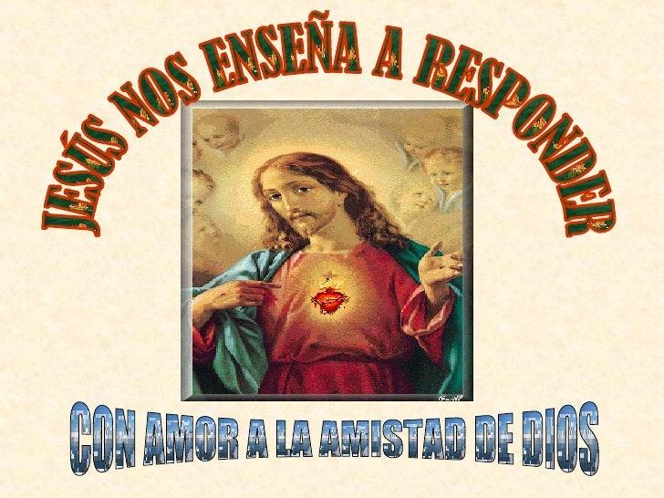 JESÚS NOS ENSEÑA A RESPONDER CON AMOR A LA AMISTAD DE DIOS