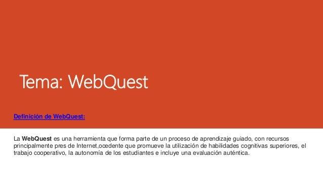 Tema: WebQuest Definición de WebQuest: La WebQuest es una herramienta que forma parte de un proceso de aprendizaje guiado,...