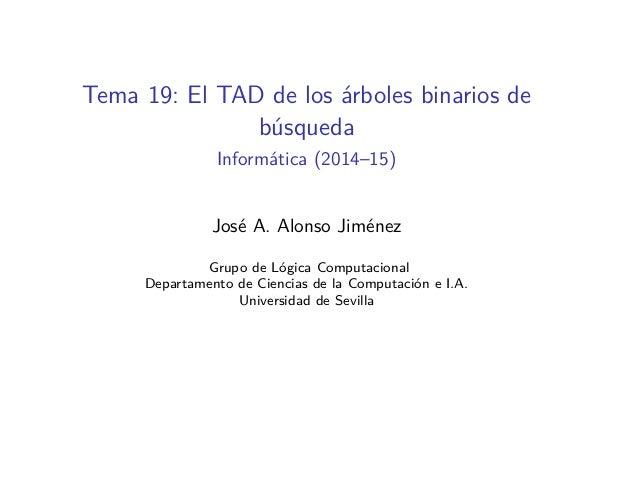 Tema 19: El TAD de los árboles binarios de búsqueda Informática (2014–15) José A. Alonso Jiménez Grupo de Lógica Computaci...