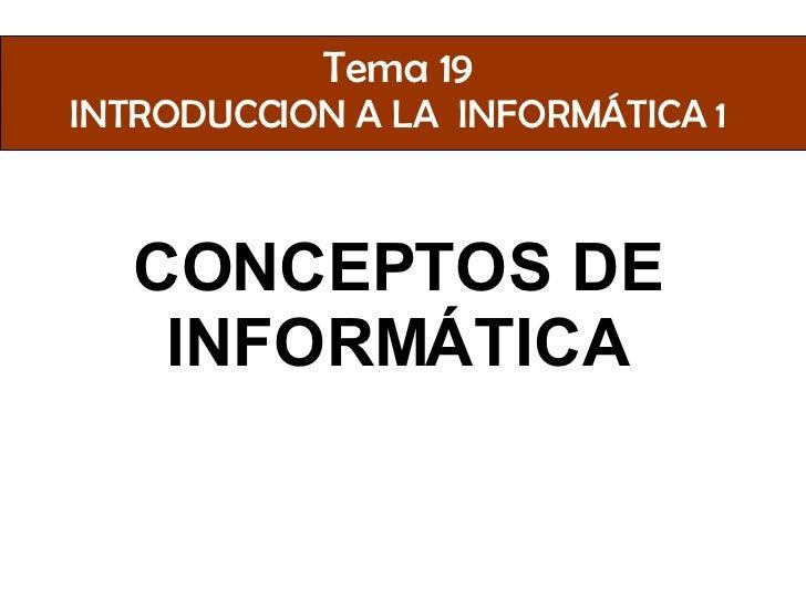Tema 19 INTRODUCCION A LA INFORMÁTICA 1      CONCEPTOS DE    INFORMÁTICA