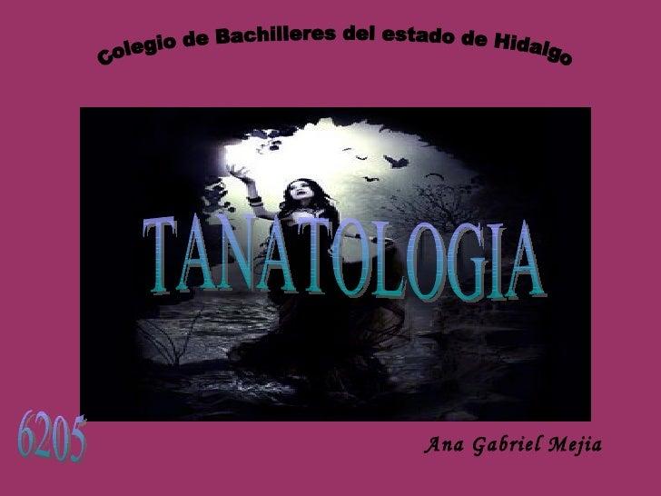 TANATOLOGIA Ana Gabriel Mejia Colegio de Bachilleres del estado de Hidalgo 6205