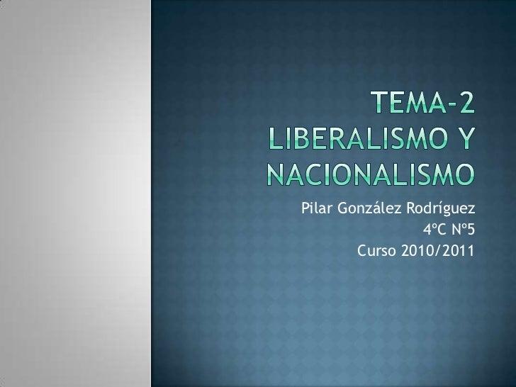 Tema-2liberalismo y nacionalismo<br />Pilar González Rodríguez<br />4ºC Nº5<br />Curso 2010/2011 <br />