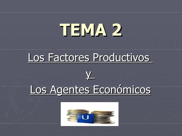 TEMA 2 Los Factores Productivos  y  Los Agentes Económicos