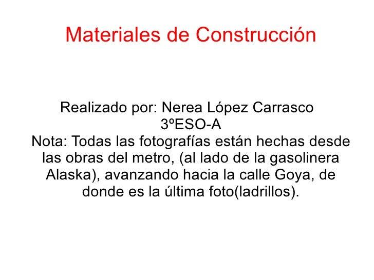 Materiales de Construcción Realizado por: Nerea López Carrasco 3ºESO-A Nota: Todas las fotografías están hechas desde las ...