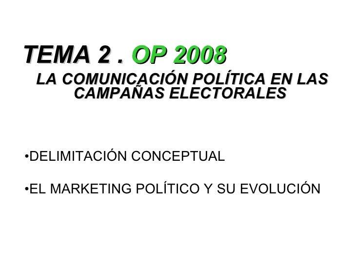 TEMA 2 .  OP 2008 LA COMUNICACIÓN POLÍTICA EN LAS CAMPAÑAS ELECTORALES   <ul><li>DELIMITACIÓN CONCEPTUAL </li></ul><ul><li...
