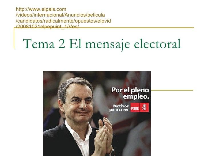 Tema 2 El mensaje electoral http :// www.elpais.com /videos/internacional/Anuncios/ pelicula /candidatos/radicalmente/opue...