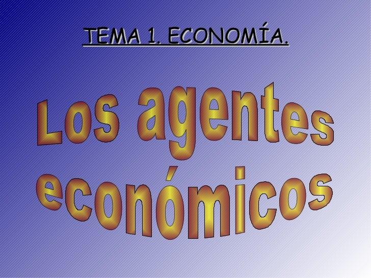 TEMA 1. ECONOMÍA. Los agentes  económicos