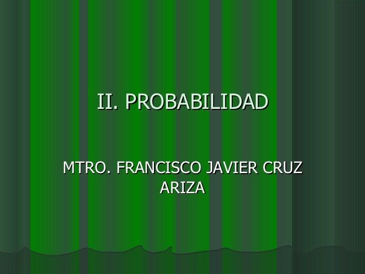 II. PROBABILIDAD MTRO. FRANCISCO JAVIER CRUZ ARIZA