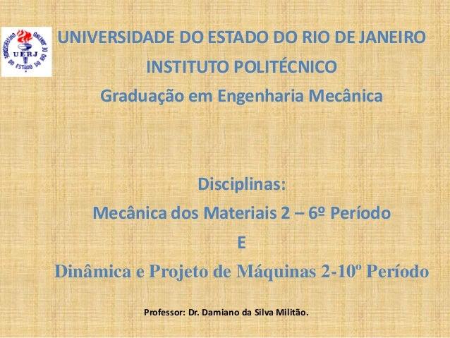 UNIVERSIDADE DO ESTADO DO RIO DE JANEIRO INSTITUTO POLITÉCNICO Graduação em Engenharia Mecânica Disciplinas: Mecânica dos ...
