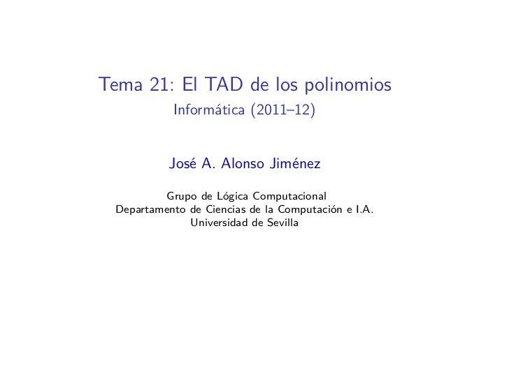 Tema 21: El TAD de los polinomios           Informática (2011–12)           José A. Alonso Jiménez         Grupo de Lógica...