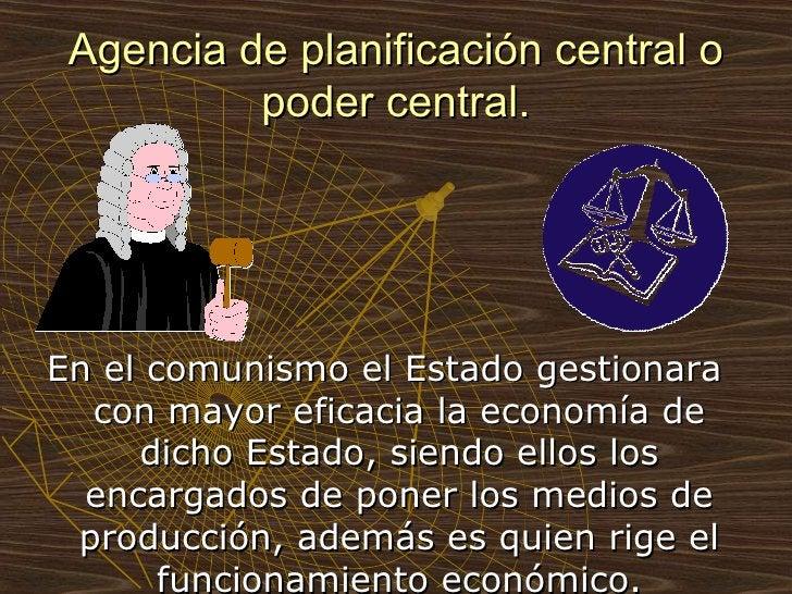 Agencia de planificación central o poder central. <ul><li>En el comunismo el Estado gestionara con mayor eficacia la econo...