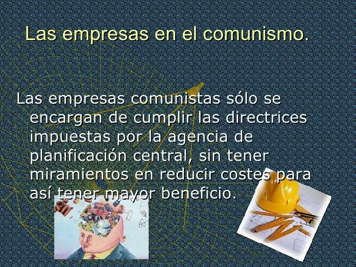Las empresas en el comunismo. <ul><li>Las empresas comunistas sólo se encargan de cumplir las directrices impuestas por la...