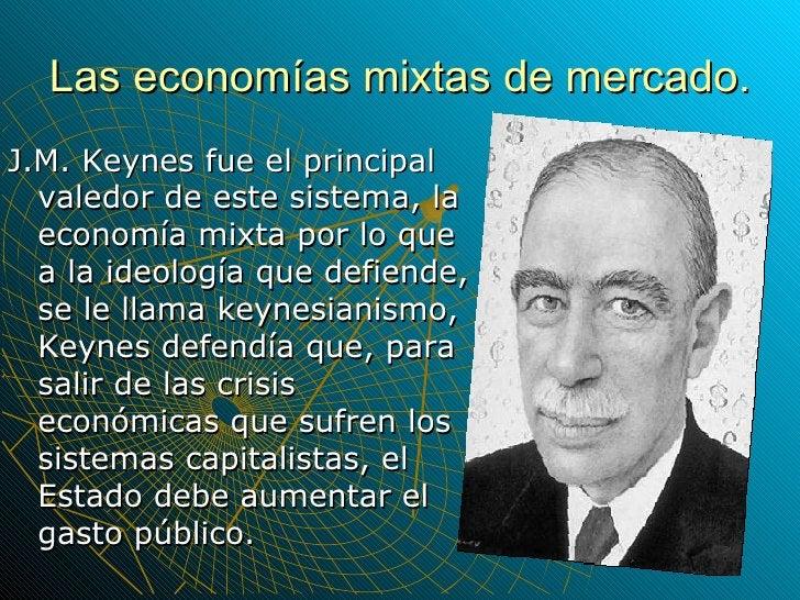 Las economías mixtas de mercado. <ul><li>J.M. Keynes fue el principal valedor de este sistema, la economía mixta por lo qu...
