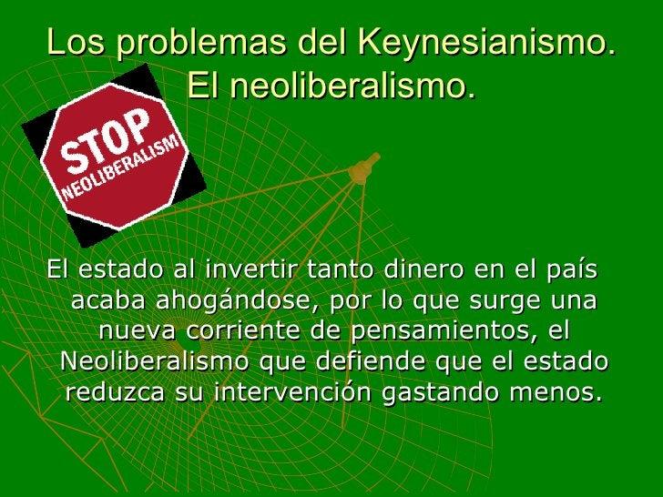 Los problemas del Keynesianismo. El neoliberalismo. <ul><li>El estado al invertir tanto dinero en el país acaba ahogándose...