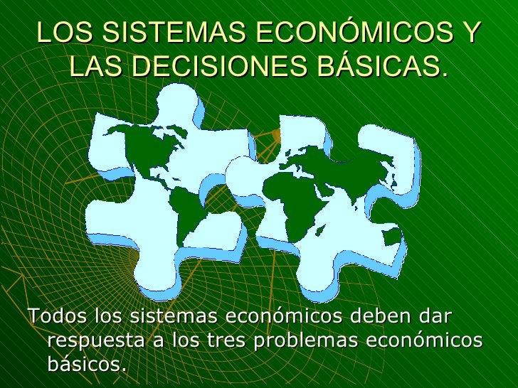 LOS SISTEMAS ECONÓMICOS Y LAS DECISIONES BÁSICAS. <ul><li>Todos los sistemas económicos deben dar respuesta a los tres pro...