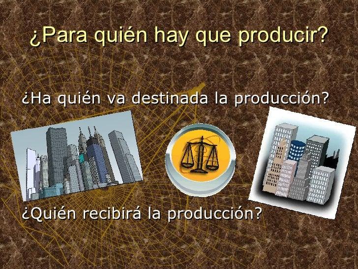 ¿Para quién hay que producir? <ul><li>¿Ha quién va destinada la producción? </li></ul><ul><li>¿Quién recibirá la producció...