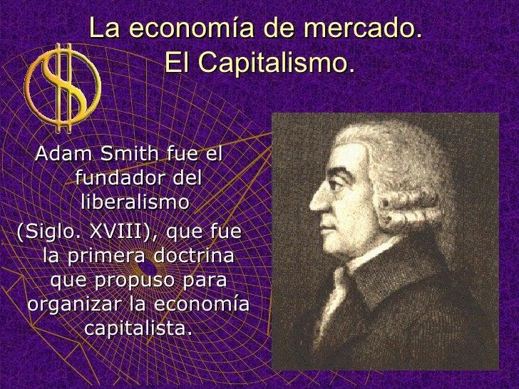 La economía de mercado.  El Capitalismo. <ul><li>Adam Smith fue el fundador del liberalismo  </li></ul><ul><li>(Siglo. XVI...