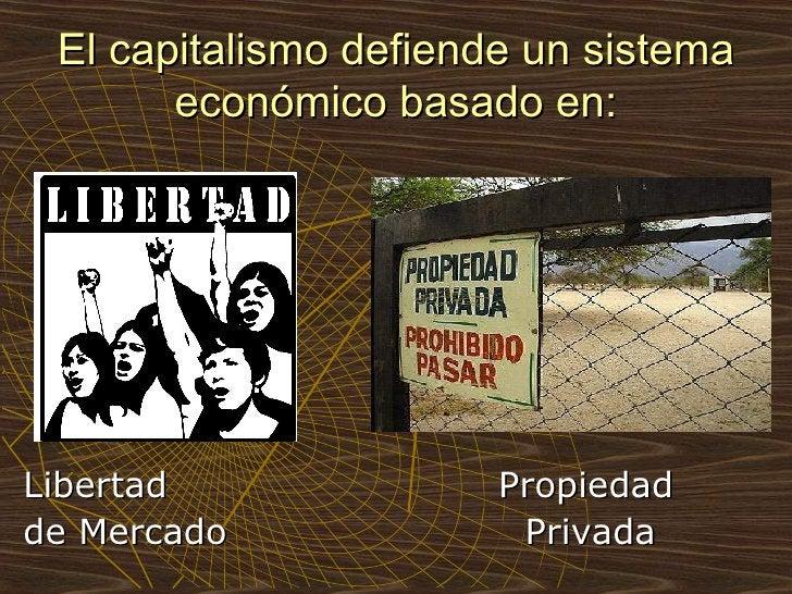 El capitalismo defiende un sistema económico basado en: <ul><li>Libertad  Propiedad </li></ul><ul><li>de Mercado  Privada ...