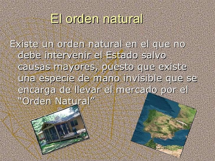 El orden natural <ul><li>Existe un orden natural en el que no debe intervenir el Estado salvo causas mayores, puesto que e...