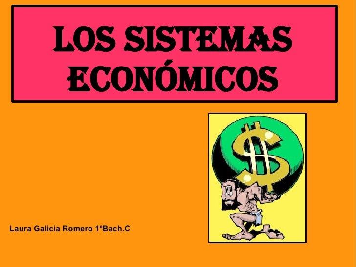 LOS SISTEMAS            ECONÓMICOS   Laura Galicia Romero 1ºBach.C