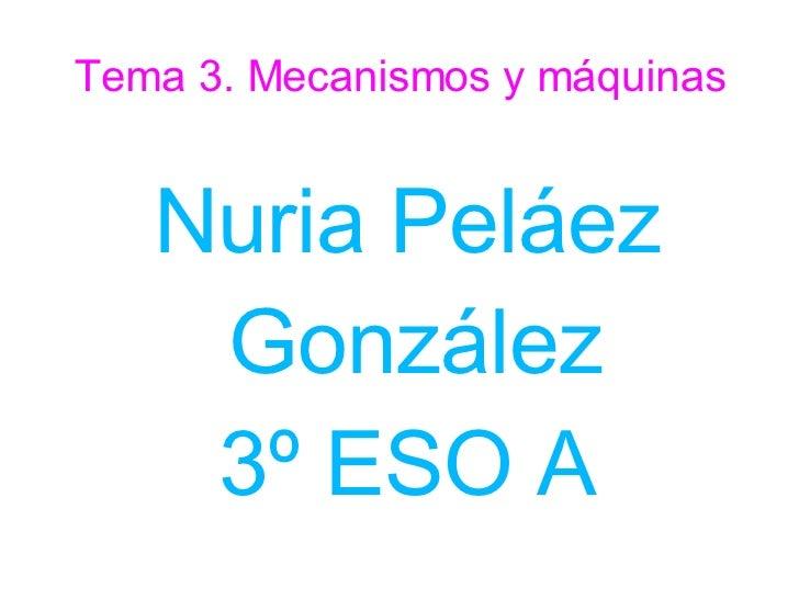 Tema 3. Mecanismos y máquinas <ul><ul><li>Nuria Peláez González </li></ul></ul><ul><ul><li>3º ESO A </li></ul></ul>