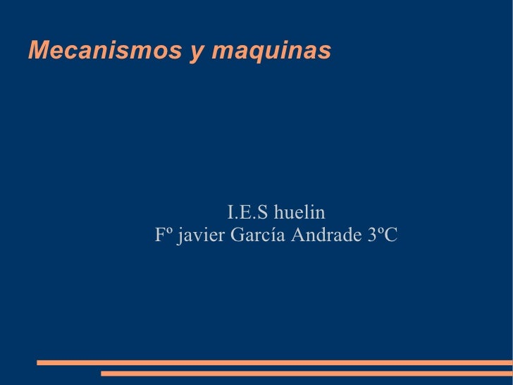 Mecanismos y maquinas <ul><ul><li>I.E.S huelin </li></ul></ul><ul><ul><li>Fº javier García Andrade 3ºC </li></ul></ul>