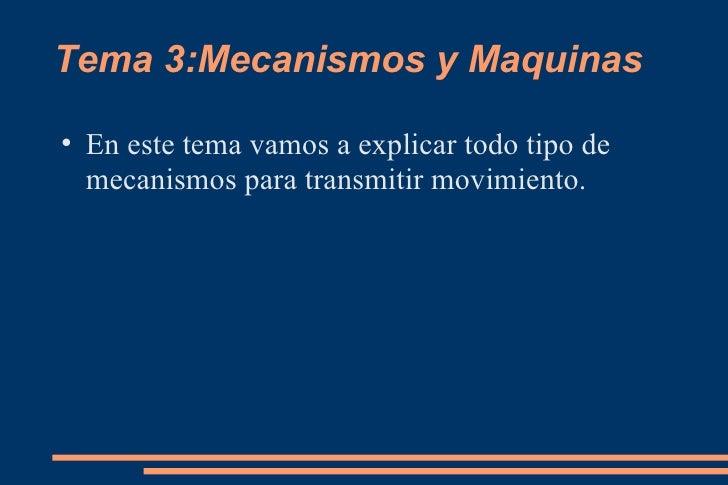 Tema 3:Mecanismos y Maquinas <ul><li>En este tema vamos a explicar todo tipo de mecanismos para transmitir movimiento. </l...